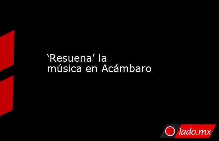 'Resuena' la música en Acámbaro. Noticias en tiempo real
