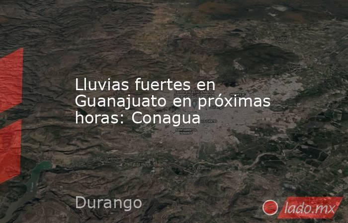 Lluvias fuertes en Guanajuato en próximas horas: Conagua. Noticias en tiempo real