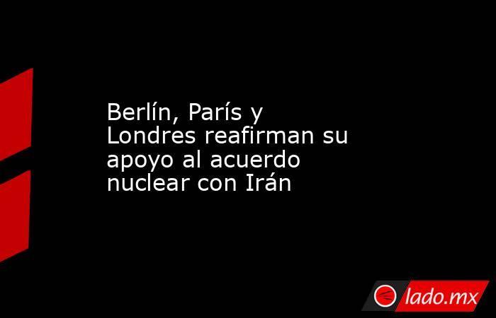 Berlín, París y Londres reafirman su apoyo al acuerdo nuclear con Irán. Noticias en tiempo real