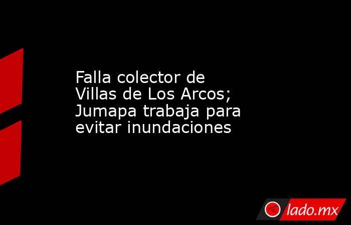 Falla colector de Villas de Los Arcos; Jumapa trabaja para evitar inundaciones. Noticias en tiempo real