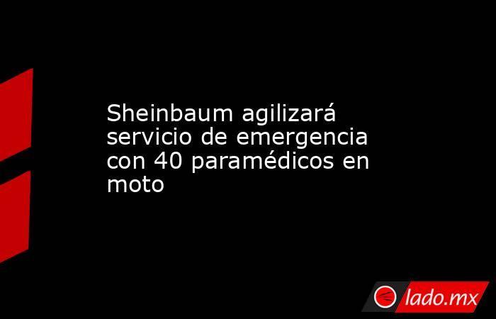 Sheinbaum agilizará servicio de emergencia con 40 paramédicos en moto. Noticias en tiempo real