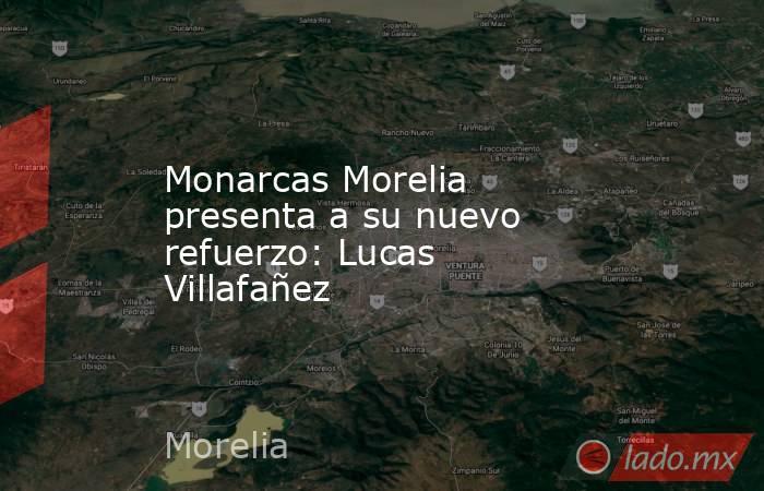 Monarcas Morelia  presenta a su nuevo refuerzo: Lucas Villafañez. Noticias en tiempo real