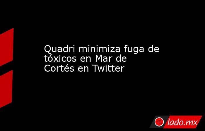 Quadri minimiza fuga de tóxicos en Mar de Cortés en Twitter. Noticias en tiempo real
