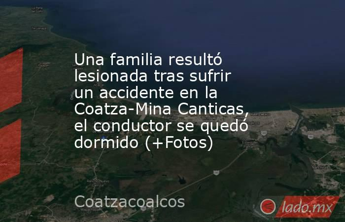 Una familia resultó lesionada tras sufrir un accidente en la Coatza-Mina Canticas, el conductor se quedó dormido (+Fotos). Noticias en tiempo real