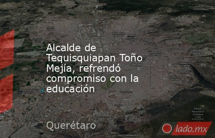 Alcalde de Tequisquiapan Toño Mejía, refrendó compromiso con la educación. Noticias en tiempo real