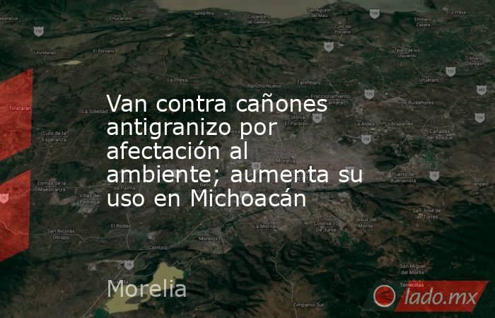 Van contra cañones antigranizo por afectación al ambiente; aumenta su uso en Michoacán. Noticias en tiempo real