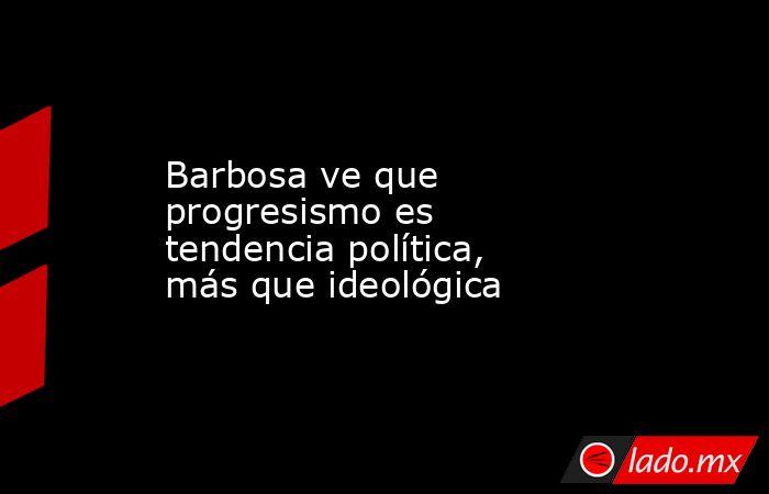Barbosa ve que progresismo es tendencia política, más que ideológica. Noticias en tiempo real