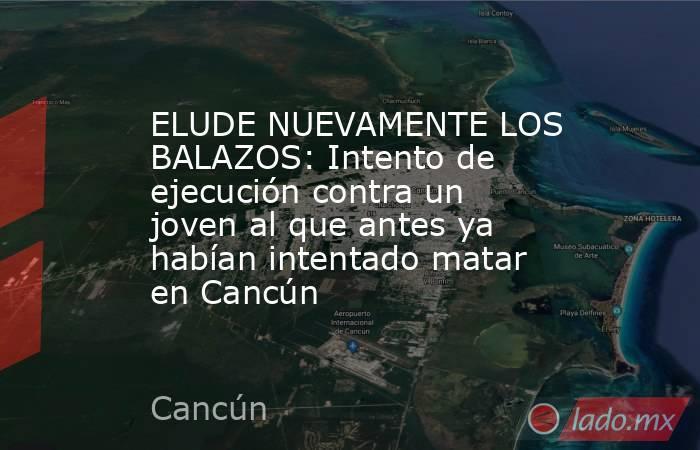 ELUDE NUEVAMENTE LOS BALAZOS: Intento de ejecución contra un joven al que antes ya habían intentado matar en Cancún. Noticias en tiempo real