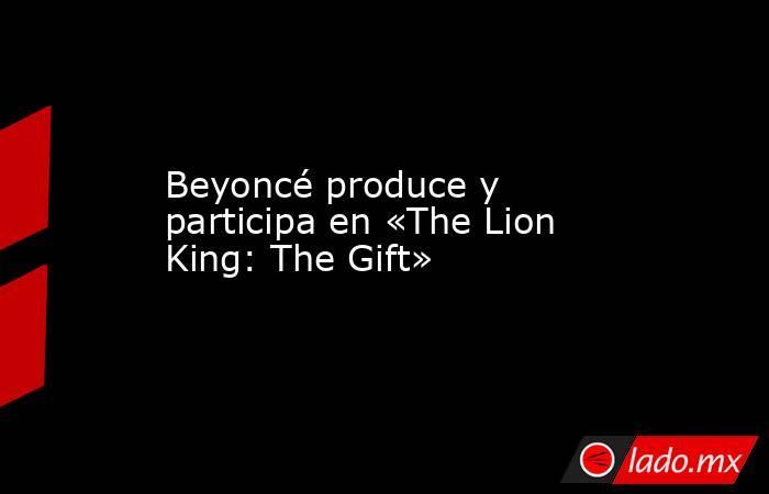 Beyoncé produce y participa en «The Lion King: The Gift». Noticias en tiempo real