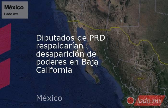 Diputados de PRD respaldarían desaparición de poderes en Baja California. Noticias en tiempo real