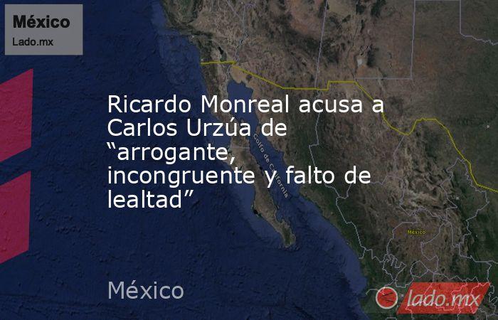 """Ricardo Monreal acusa a Carlos Urzúa de """"arrogante, incongruente y falto de lealtad"""". Noticias en tiempo real"""