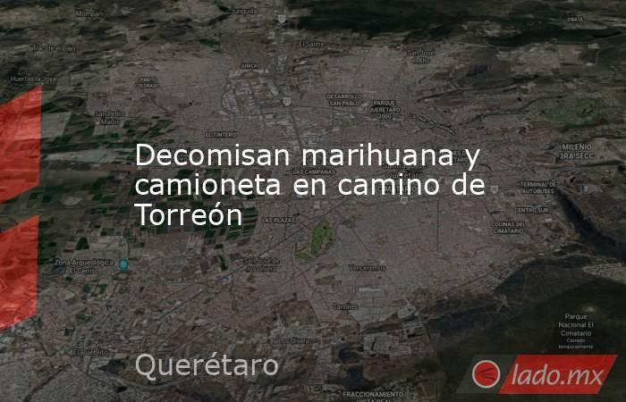 Decomisan marihuana y camioneta en camino de Torreón. Noticias en tiempo real