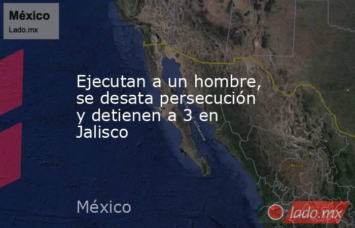 Ejecutan a un hombre, se desata persecución y detienen a 3 en Jalisco. Noticias en tiempo real