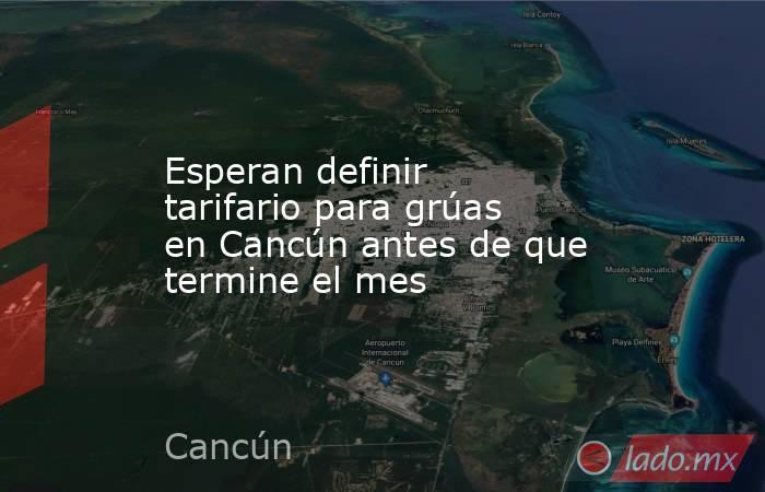 Esperan definir tarifario para grúas en Cancún antes de que termine el mes. Noticias en tiempo real