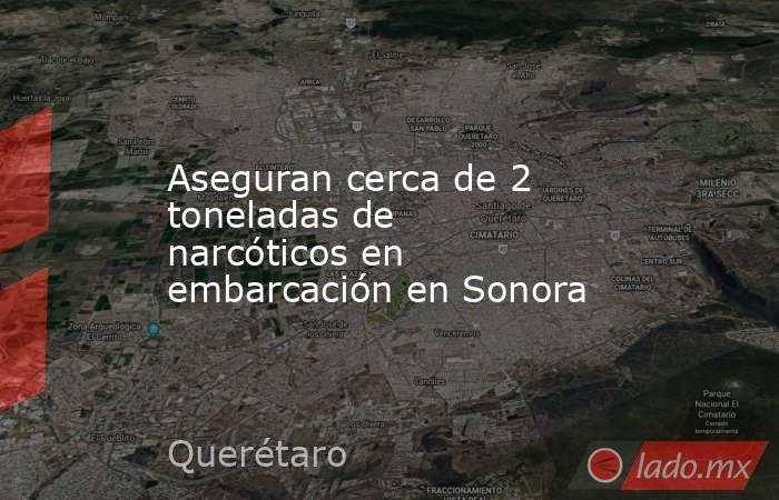 Aseguran cerca de 2 toneladas de narcóticos en embarcación en Sonora. Noticias en tiempo real
