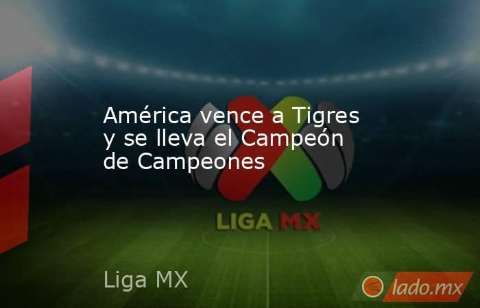 América vence a Tigres y se lleva el Campeón de Campeones. Noticias en tiempo real