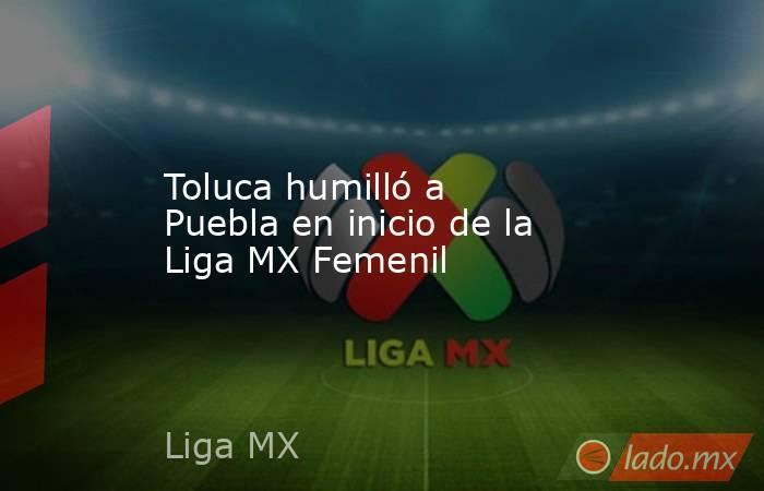 Toluca humilló a Puebla en inicio de la Liga MX Femenil. Noticias en tiempo real
