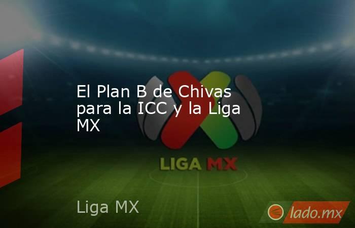 El Plan B de Chivas para la ICC y la Liga MX. Noticias en tiempo real