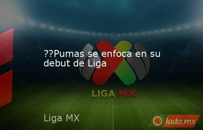??Pumas se enfoca en su debut de Liga. Noticias en tiempo real