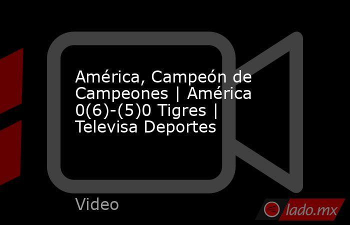 América, Campeón de Campeones | América 0(6)-(5)0 Tigres | Televisa Deportes. Noticias en tiempo real
