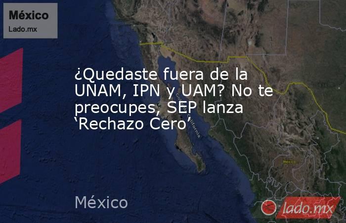 ¿Quedaste fuera de la UNAM, IPN y UAM? No te preocupes, SEP lanza 'Rechazo Cero'. Noticias en tiempo real