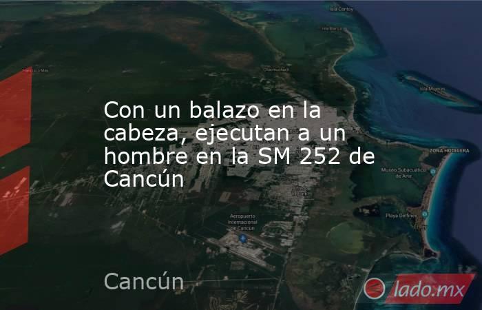 Con un balazo en la cabeza, ejecutan a un hombre en la SM 252 de Cancún. Noticias en tiempo real