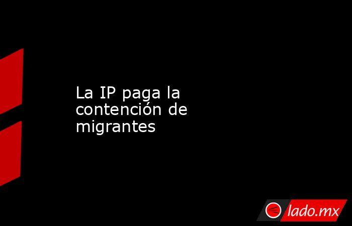 La IP paga la contención de migrantes. Noticias en tiempo real