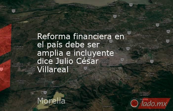 Reforma financiera en el país debe ser amplia e incluyente dice Julio César Villareal. Noticias en tiempo real