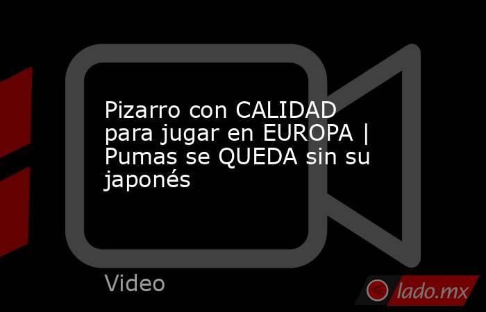 Pizarro con CALIDAD para jugar en EUROPA | Pumas se QUEDA sin su japonés. Noticias en tiempo real