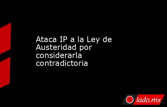 Ataca IP a la Ley de Austeridad por considerarla contradictoria. Noticias en tiempo real