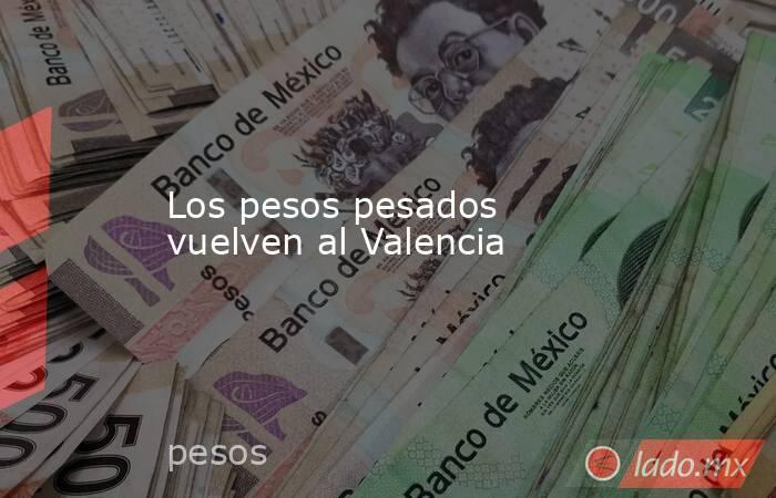 Los pesos pesados vuelven al Valencia. Noticias en tiempo real
