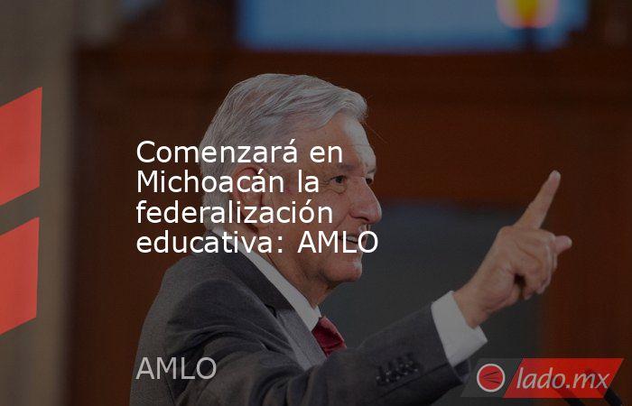 Comenzará en Michoacán la federalización educativa: AMLO. Noticias en tiempo real