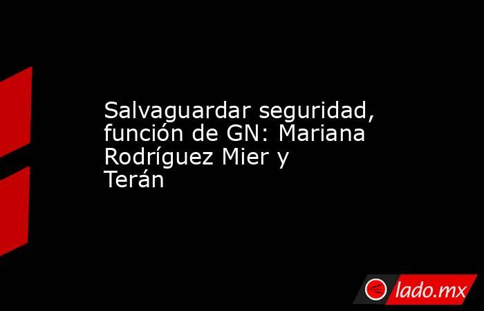 Salvaguardar seguridad, función de GN: Mariana Rodríguez Mier y Terán. Noticias en tiempo real