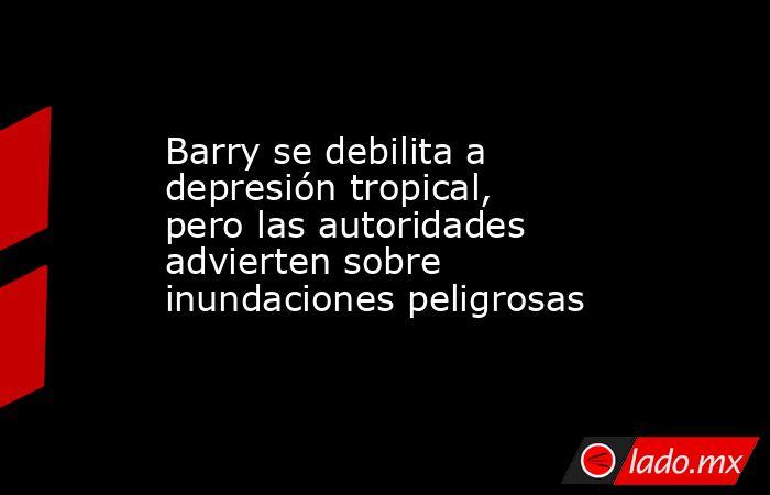 Barry se debilita a depresión tropical, pero las autoridades advierten sobre inundaciones peligrosas. Noticias en tiempo real