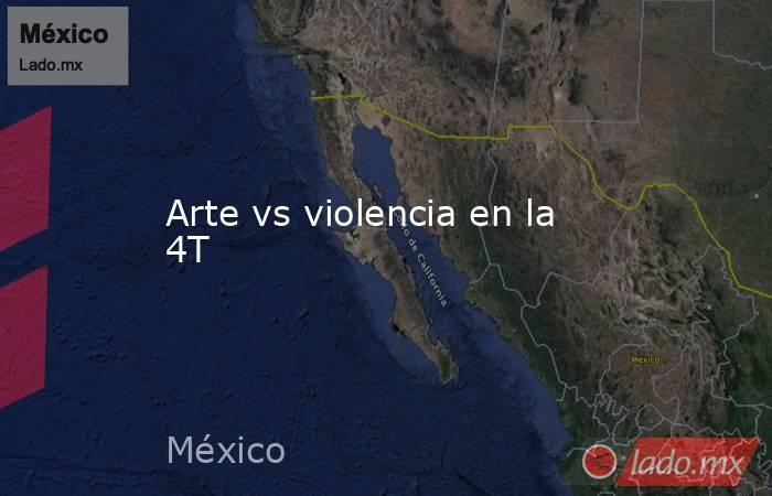 Arte vs violencia en la 4T. Noticias en tiempo real