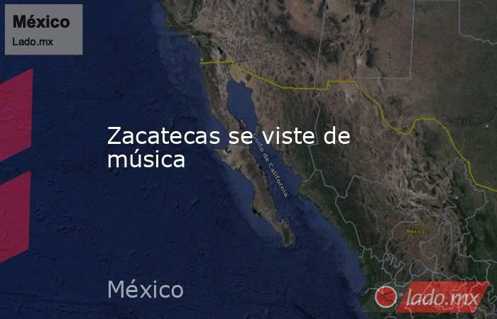 Zacatecas se viste de música. Noticias en tiempo real