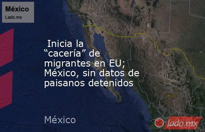 """Inicia la """"cacería"""" de migrantes en EU; México, sin datos de paisanos detenidos. Noticias en tiempo real"""