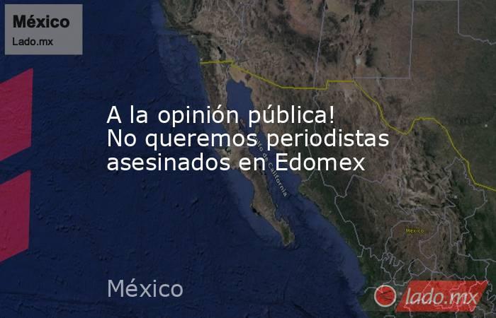 A la opinión pública! No queremos periodistas asesinados en Edomex. Noticias en tiempo real