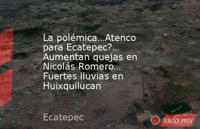 La polémica…Atenco para Ecatepec?… Aumentan quejas en Nicolás Romero… Fuertes lluvias en Huixquilucan. Noticias en tiempo real