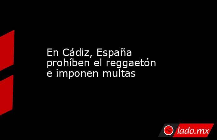 En Cádiz, España prohíben el reggaetón e imponen multas. Noticias en tiempo real