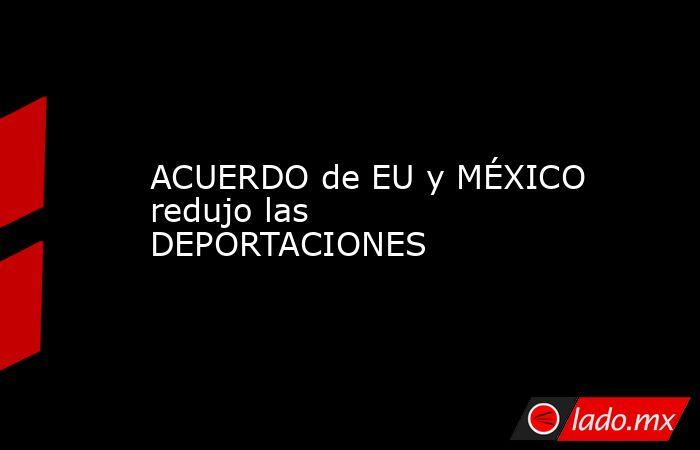 ACUERDO de EU y MÉXICO redujo las DEPORTACIONES. Noticias en tiempo real