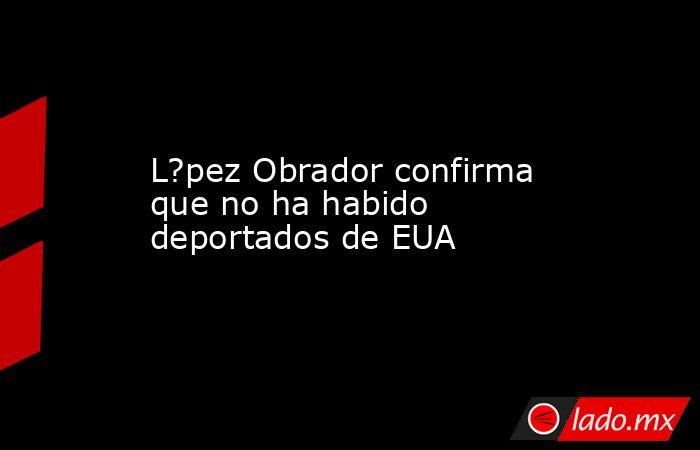 L?pez Obrador confirma que no ha habido deportados de EUA. Noticias en tiempo real