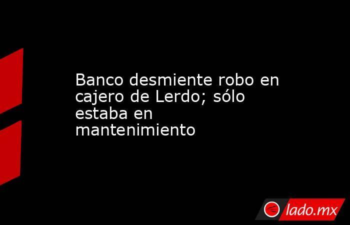 Banco desmiente robo en cajero de Lerdo; sólo estaba en mantenimiento . Noticias en tiempo real