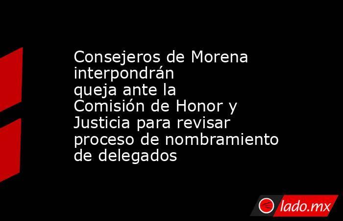 Consejeros de Morena interpondrán quejaante la Comisión de Honor y Justicia para revisar proceso de nombramiento de delegados . Noticias en tiempo real