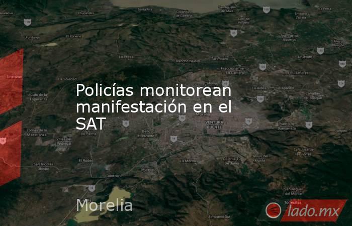 Policías monitorean manifestación en el SAT. Noticias en tiempo real