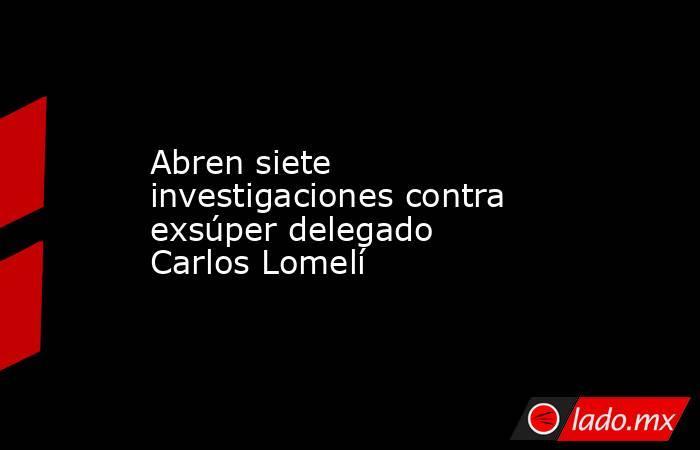 Abren siete investigaciones contra exsúper delegado Carlos Lomelí. Noticias en tiempo real