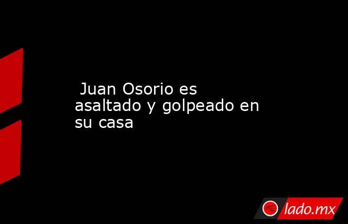 Juan Osorio es asaltado y golpeado en su casa. Noticias en tiempo real