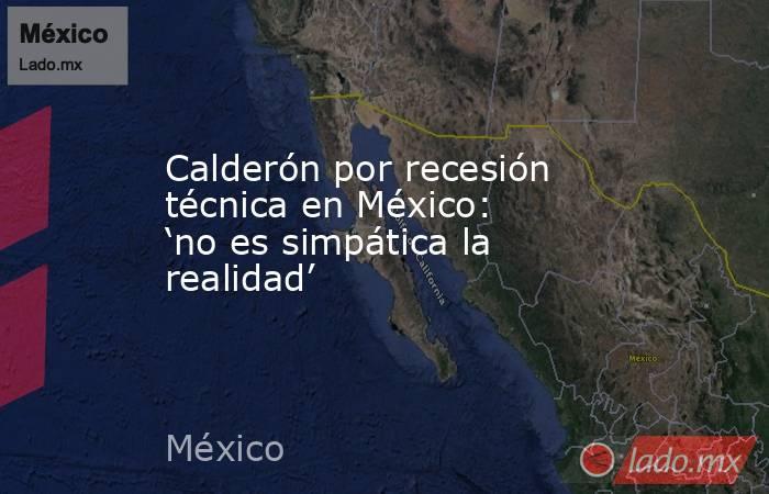 Calderón por recesión técnica en México: 'no es simpática la realidad'. Noticias en tiempo real