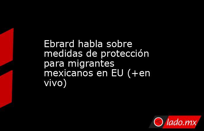 Ebrard habla sobre medidas de protección para migrantes mexicanos en EU (+en vivo). Noticias en tiempo real