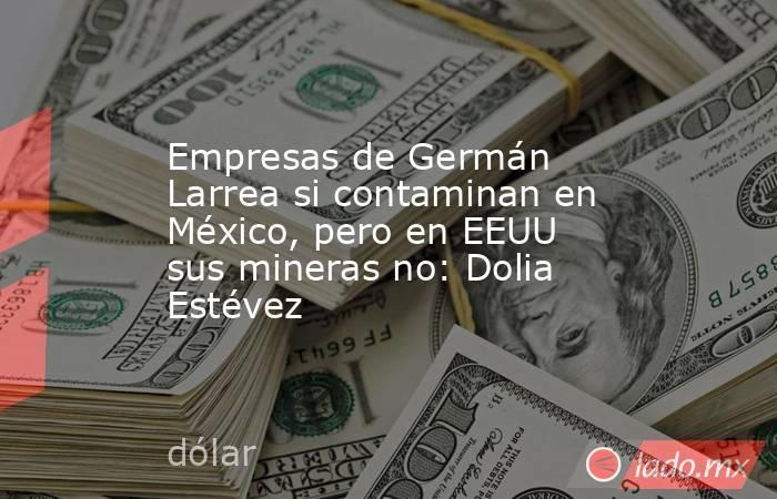 Empresas de Germán Larrea si contaminan en México, pero en EEUU sus mineras no: Dolia Estévez. Noticias en tiempo real
